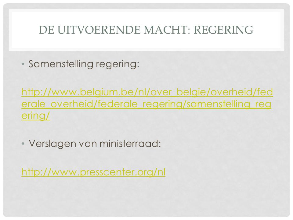 DE UITVOERENDE MACHT: REGERING Samenstelling regering: http://www.belgium.be/nl/over_belgie/overheid/fed erale_overheid/federale_regering/samenstelling_reg ering/ Verslagen van ministerraad: http://www.presscenter.org/nl