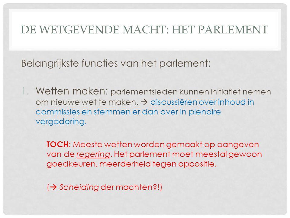 DE WETGEVENDE MACHT: HET PARLEMENT Belangrijkste functies van het parlement: 1.Wetten maken: parlementsleden kunnen initiatief nemen om nieuwe wet te
