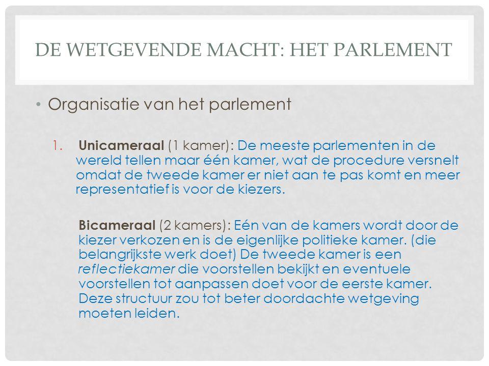 DE WETGEVENDE MACHT: HET PARLEMENT Organisatie van het parlement 1. Unicameraal (1 kamer): De meeste parlementen in de wereld tellen maar één kamer, w