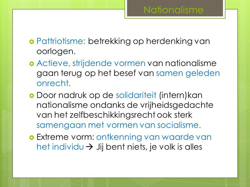 Nationalisme  Pattriotisme: betrekking op herdenking van oorlogen.  Actieve, strijdende vormen van nationalisme gaan terug op het besef van samen ge