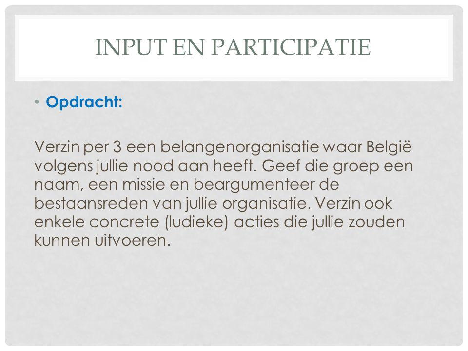 INPUT EN PARTICIPATIE Opdracht: Verzin per 3 een belangenorganisatie waar België volgens jullie nood aan heeft. Geef die groep een naam, een missie en