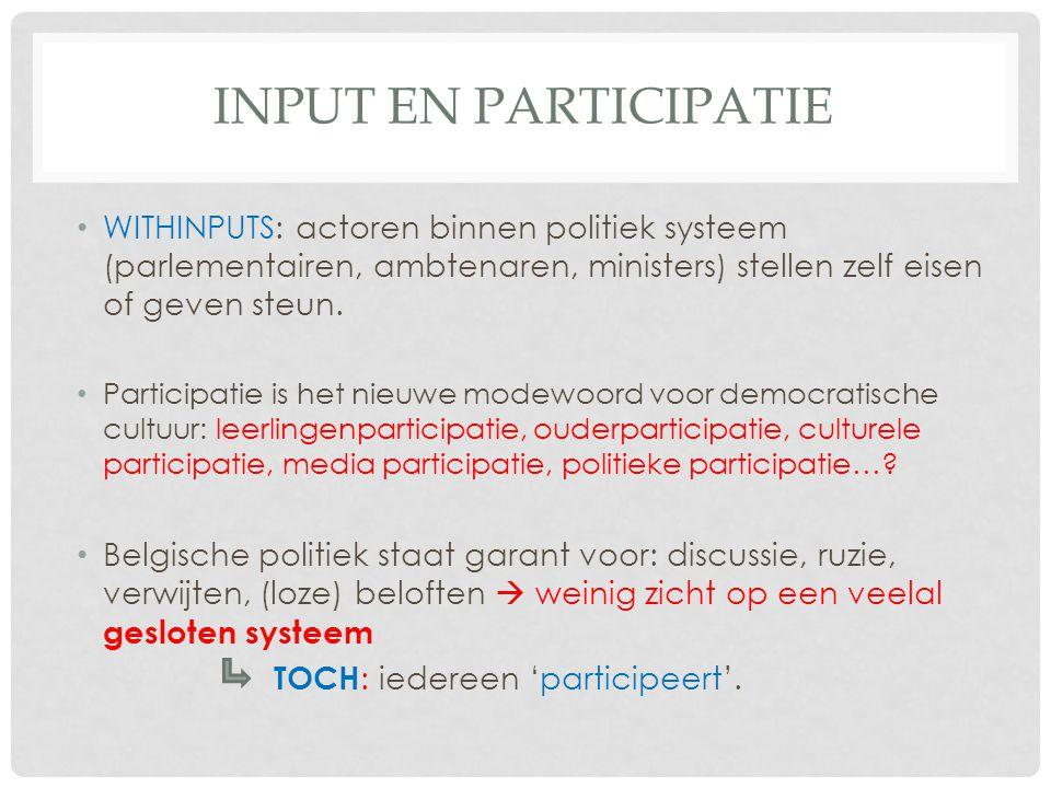 INPUT EN PARTICIPATIE WITHINPUTS: actoren binnen politiek systeem (parlementairen, ambtenaren, ministers) stellen zelf eisen of geven steun. Participa
