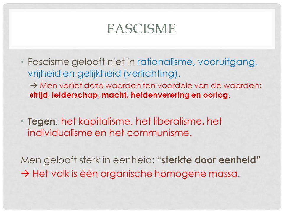 FASCISME Fascisme gelooft niet in rationalisme, vooruitgang, vrijheid en gelijkheid (verlichting).  Men verliet deze waarden ten voordele van de waar