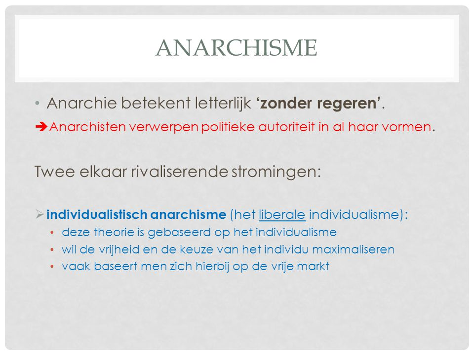 ANARCHISME Anarchie betekent letterlijk 'zonder regeren'.  Anarchisten verwerpen politieke autoriteit in al haar vormen. Twee elkaar rivaliserende st