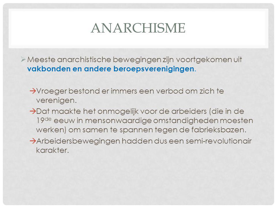 ANARCHISME  Meeste anarchistische bewegingen zijn voortgekomen uit vakbonden en andere beroepsverenigingen.  Vroeger bestond er immers een verbod om