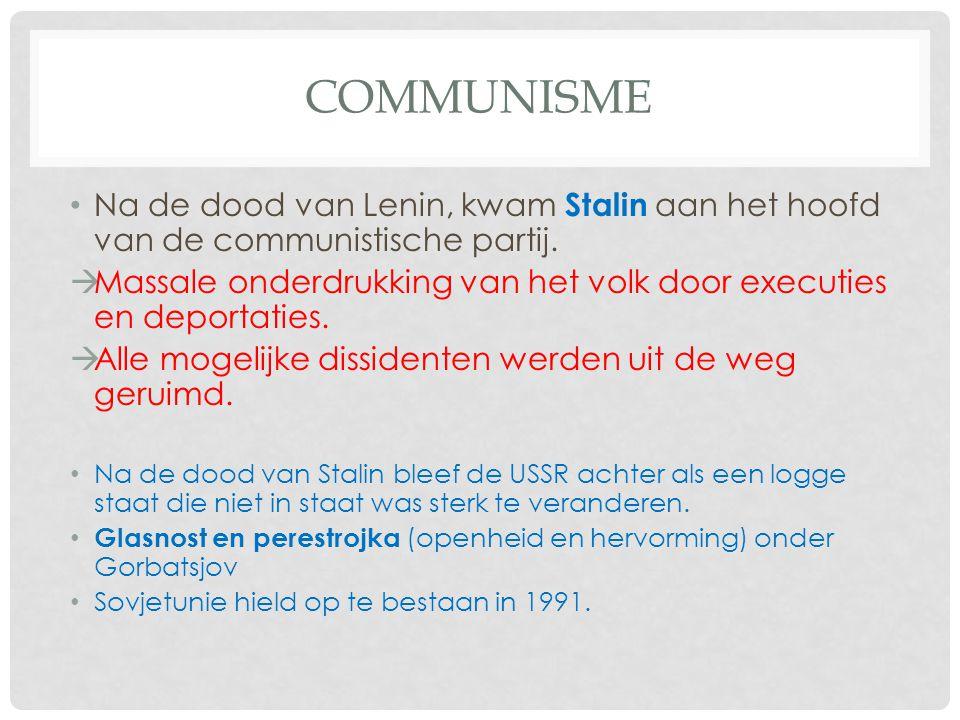 COMMUNISME Na de dood van Lenin, kwam Stalin aan het hoofd van de communistische partij.  Massale onderdrukking van het volk door executies en deport
