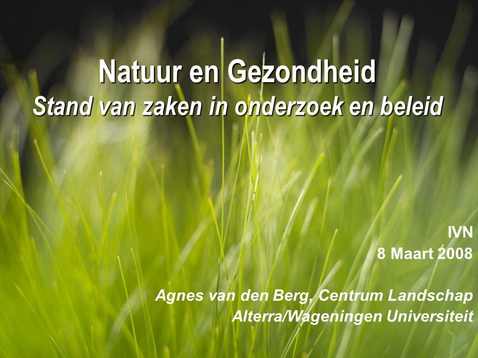Natuur en Gezondheid Stand van zaken in onderzoek en beleid IVN 8 Maart 2008 Agnes van den Berg, Centrum Landschap Alterra/Wageningen Universiteit