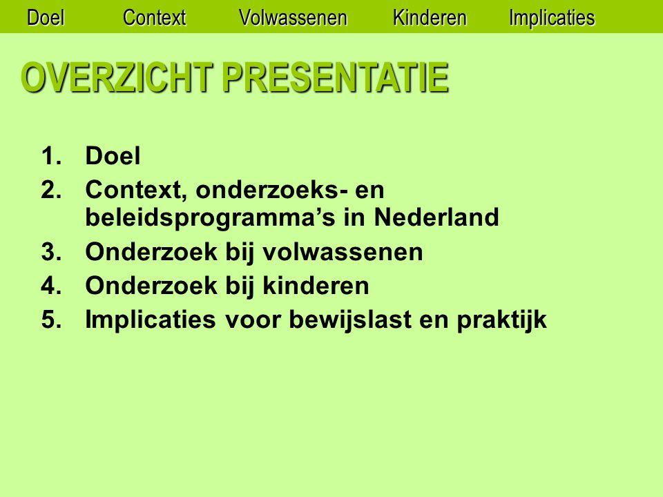 OVERZICHT PRESENTATIE 1.Doel 2.Context, onderzoeks- en beleidsprogramma's in Nederland 3.Onderzoek bij volwassenen 4.Onderzoek bij kinderen 5.Implicaties voor bewijslast en praktijk DoelContextVolwassenenKinderenImplicaties