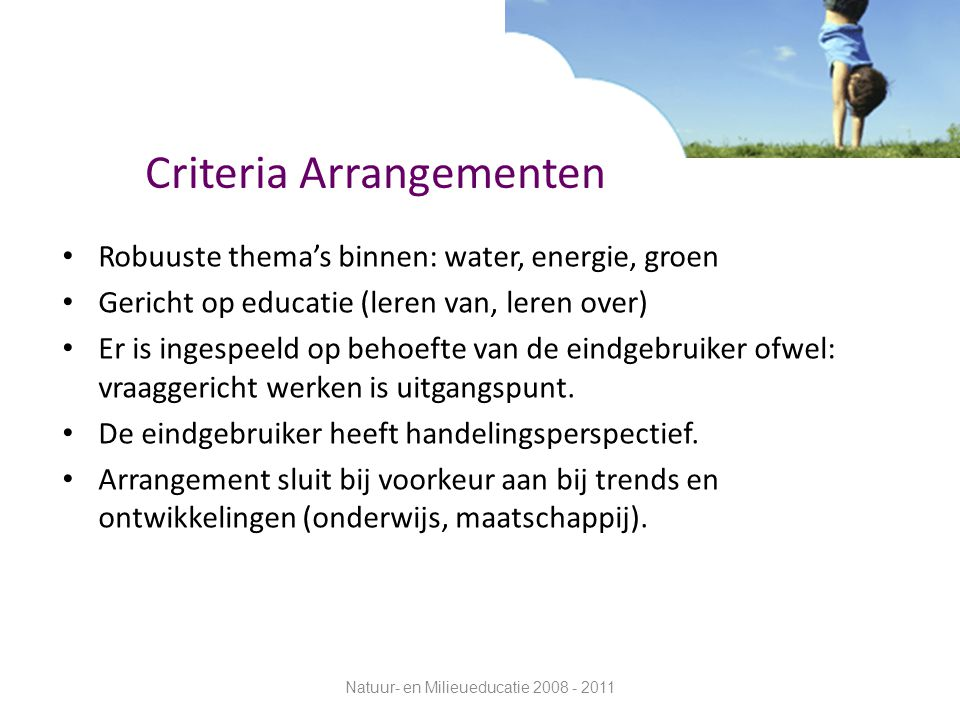 Criteria Arrangementen Robuuste thema's binnen: water, energie, groen Gericht op educatie (leren van, leren over) Er is ingespeeld op behoefte van de