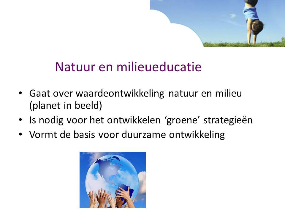 Natuur en milieueducatie Gaat over waardeontwikkeling natuur en milieu (planet in beeld) Is nodig voor het ontwikkelen 'groene' strategieën Vormt de b