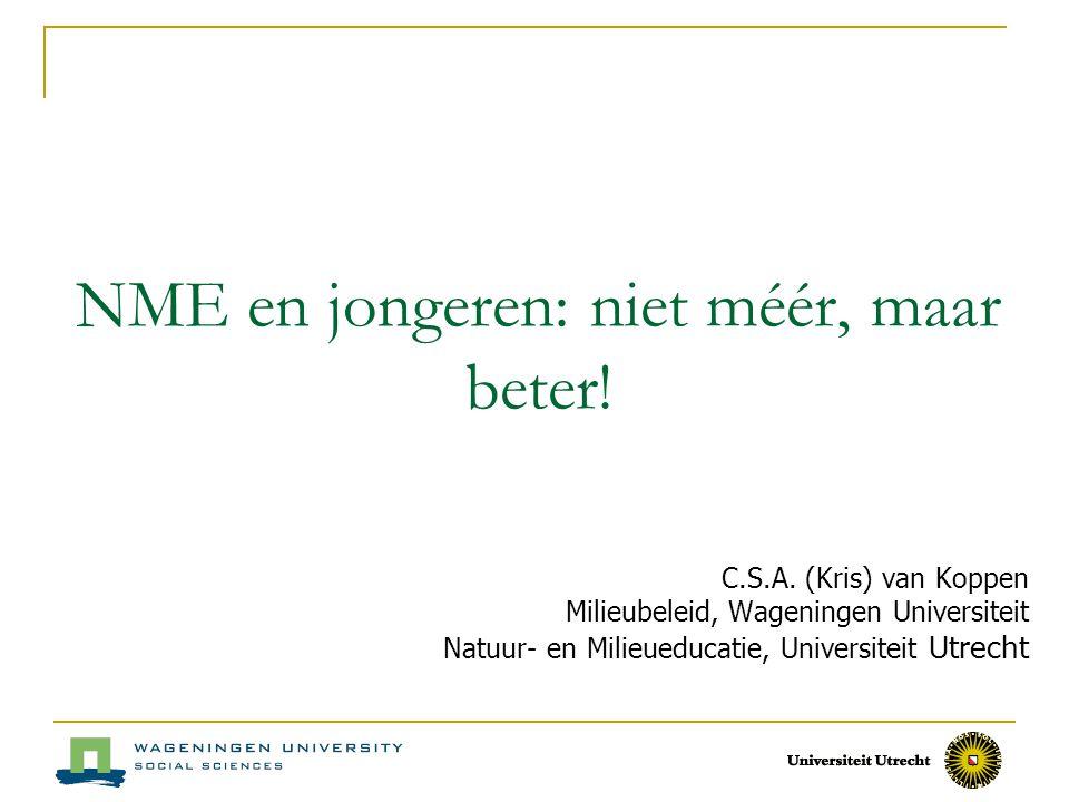 NME en jongeren: niet méér, maar beter! C.S.A. (Kris) van Koppen Milieubeleid, Wageningen Universiteit Natuur- en Milieueducatie, Universiteit Utrecht