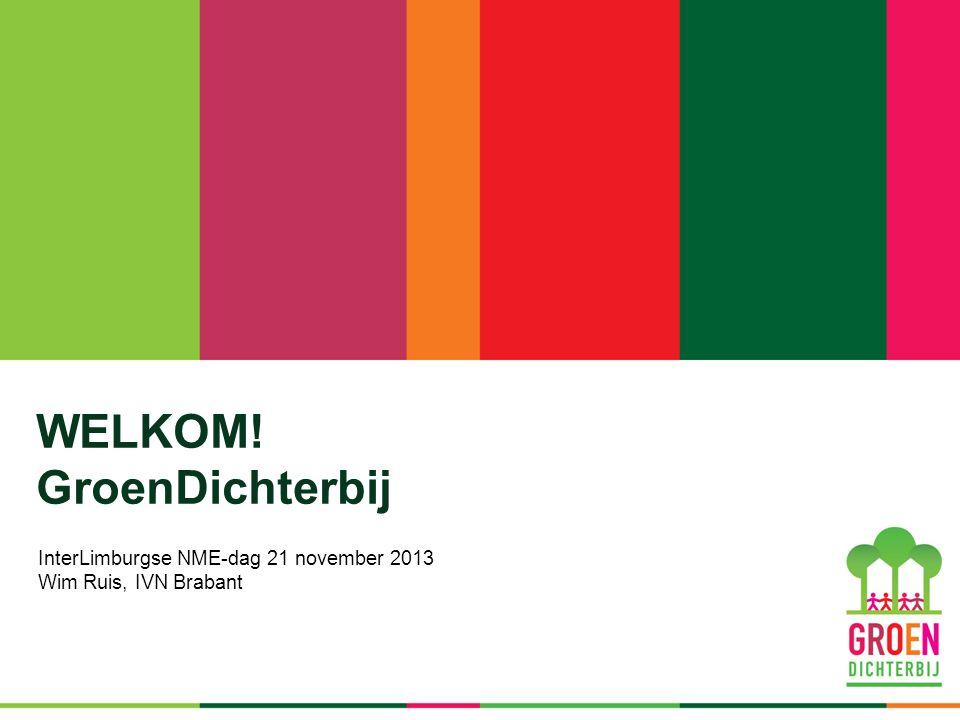 WELKOM! GroenDichterbij InterLimburgse NME-dag 21 november 2013 Wim Ruis, IVN Brabant