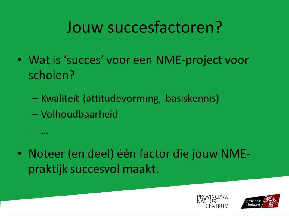 Jouw succesfactoren? Wat is 'succes' voor een NME-project voor scholen? – Kwaliteit (attitudevorming, basiskennis) – Volhoudbaarheid –…–… Noteer (en d