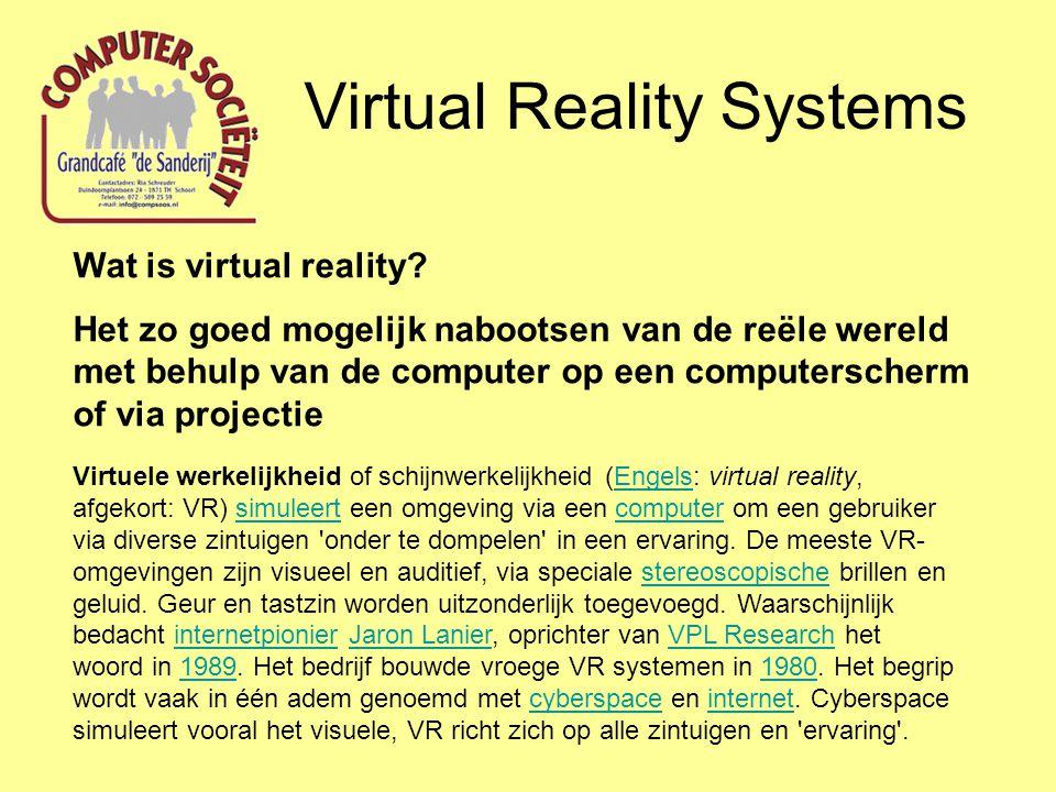 Virtual Reality Systems Wat is virtual reality? Het zo goed mogelijk nabootsen van de reële wereld met behulp van de computer op een computerscherm of