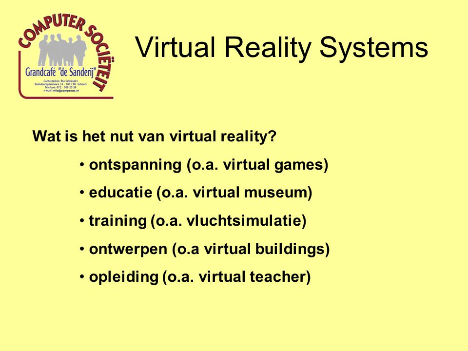 Virtual Reality Systems Wat is het nut van virtual reality? ontspanning (o.a. virtual games) educatie (o.a. virtual museum) training (o.a. vluchtsimul