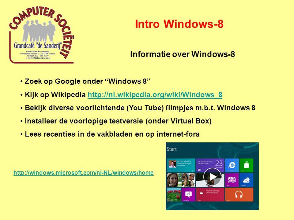 Intro Windows-8 Informatie over Windows-8 Zoek op Google onder Windows 8 Kijk op Wikipedia http://nl.wikipedia.org/wiki/Windows_8http://nl.wikipedia.org/wiki/Windows_8 Bekijk diverse voorlichtende (You Tube) filmpjes m.b.t.