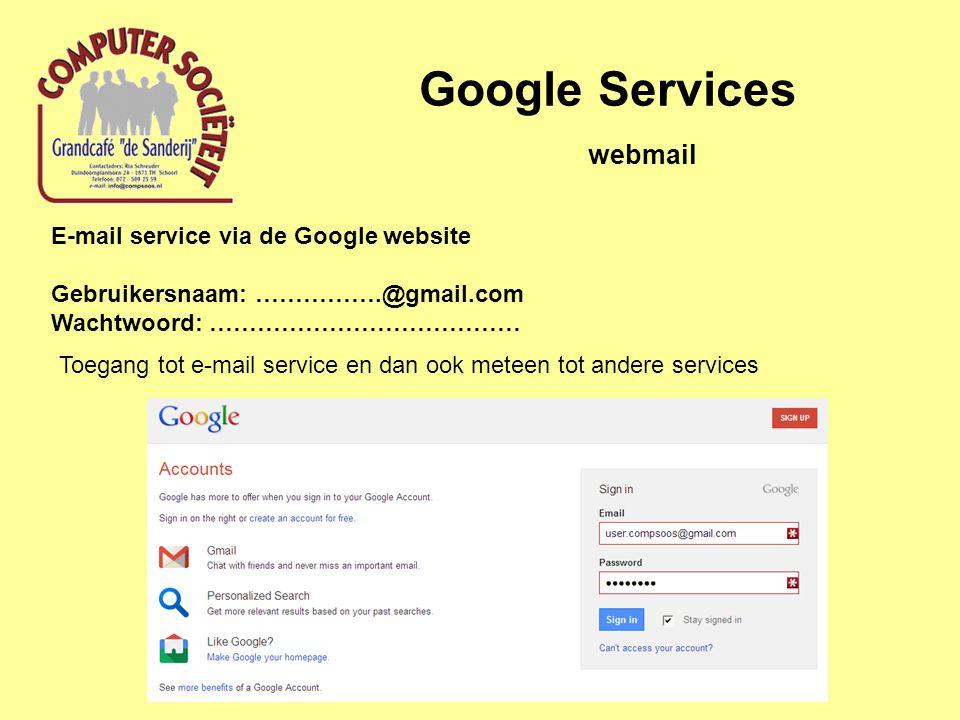 Google Services E-mail service via de Google website Gebruikersnaam: …………….@gmail.com Wachtwoord: ………………………………… webmail Toegang tot e-mail service en dan ook meteen tot andere services