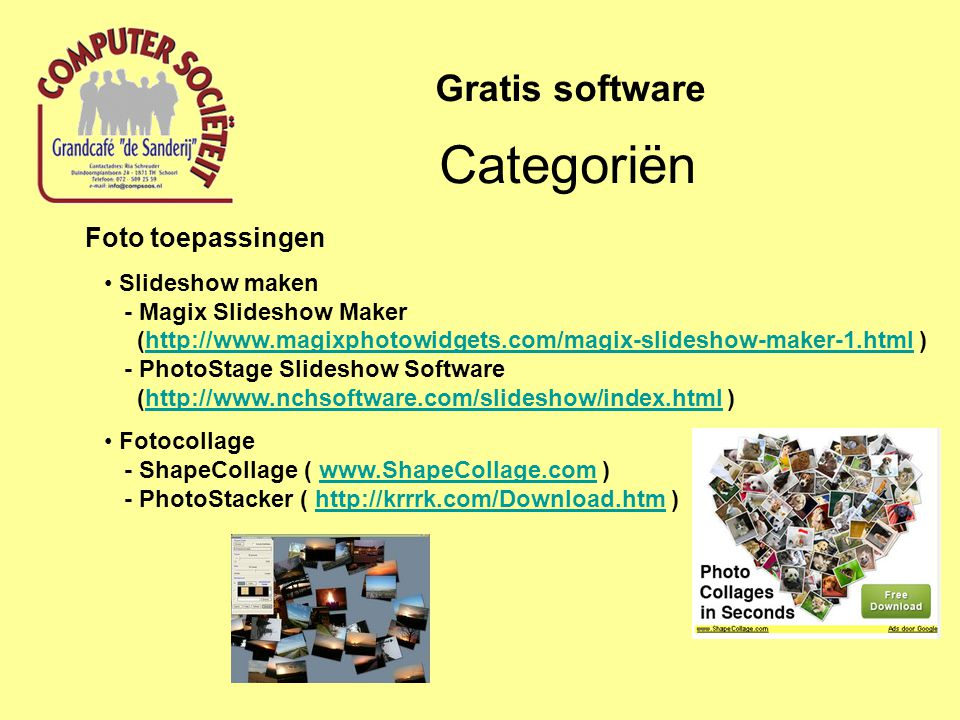 Foto toepassingen Slideshow maken - Magix Slideshow Maker (http://www.magixphotowidgets.com/magix-slideshow-maker-1.html ) - PhotoStage Slideshow Software (http://www.nchsoftware.com/slideshow/index.html )http://www.magixphotowidgets.com/magix-slideshow-maker-1.htmlhttp://www.nchsoftware.com/slideshow/index.html Fotocollage - ShapeCollage ( www.ShapeCollage.com ) - PhotoStacker ( http://krrrk.com/Download.htm )www.ShapeCollage.comhttp://krrrk.com/Download.htm Categoriën Gratis software