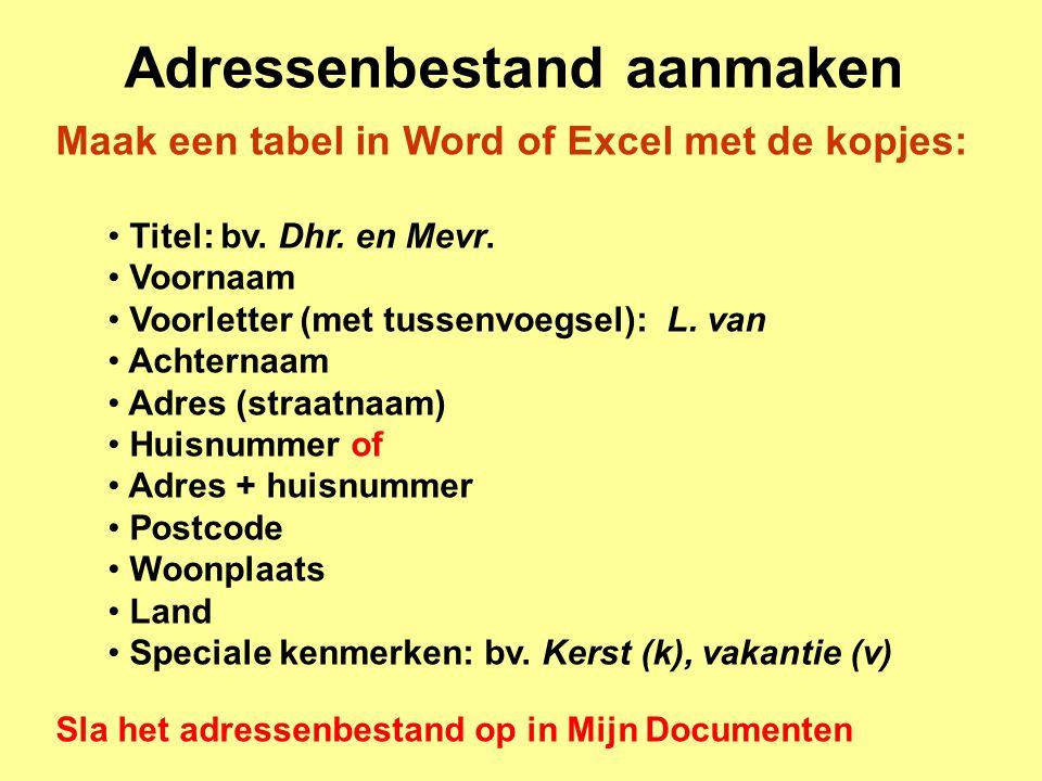 Adressenbestand aanmaken Maak een tabel in Word of Excel met de kopjes: Titel: bv. Dhr. en Mevr. Voornaam Voorletter (met tussenvoegsel): L. van Achte