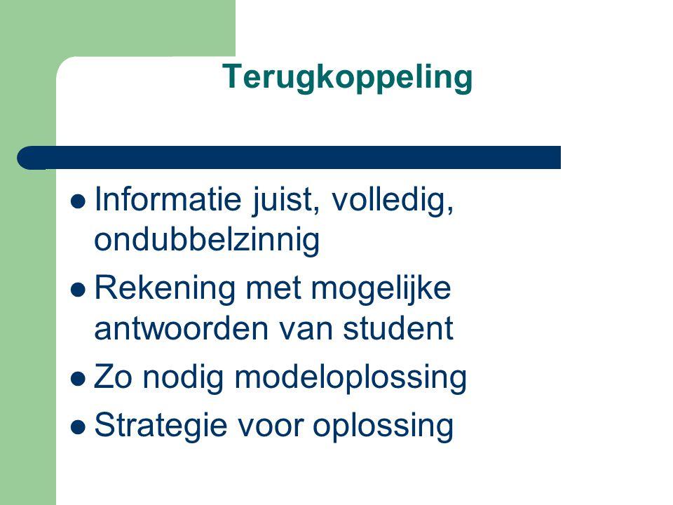 Terugkoppeling Informatie juist, volledig, ondubbelzinnig Rekening met mogelijke antwoorden van student Zo nodig modeloplossing Strategie voor oplossing