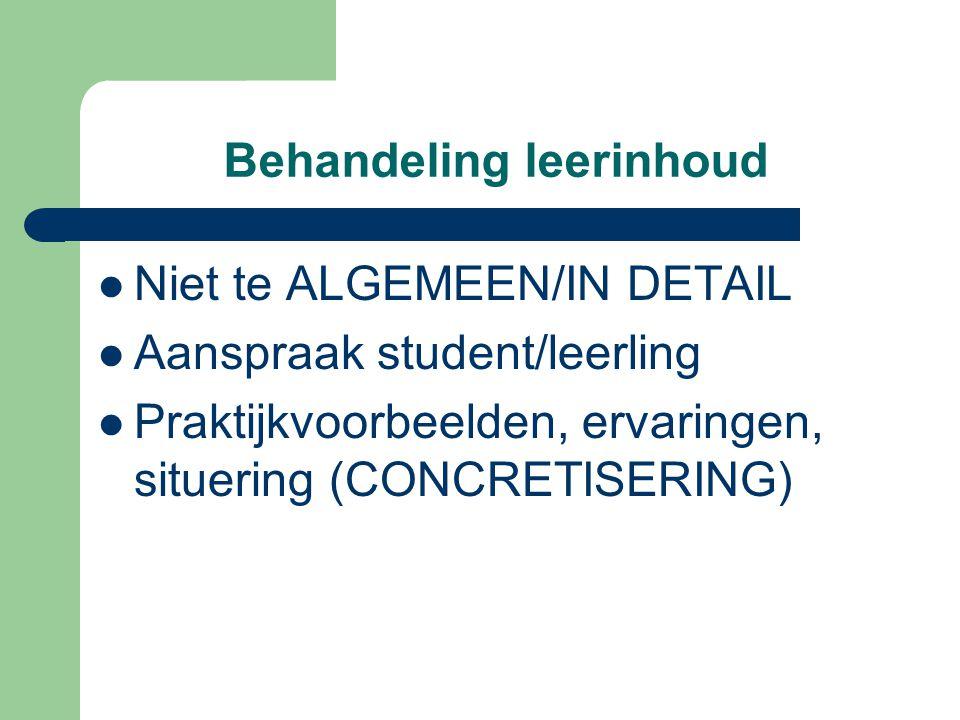 Behandeling leerinhoud Niet te ALGEMEEN/IN DETAIL Aanspraak student/leerling Praktijkvoorbeelden, ervaringen, situering (CONCRETISERING)
