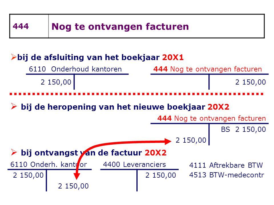  bij de afsluiting van het boekjaar 20X1 6110 Onderhoud kantoren444 Nog te ontvangen facturen 2 150,00  bij de heropening van het nieuwe boekjaar 20