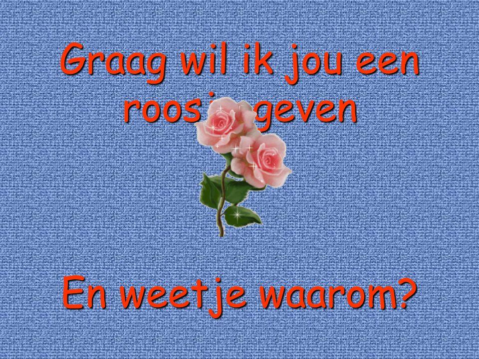 Graag wil ik jou een roosje geven En weetje waarom?