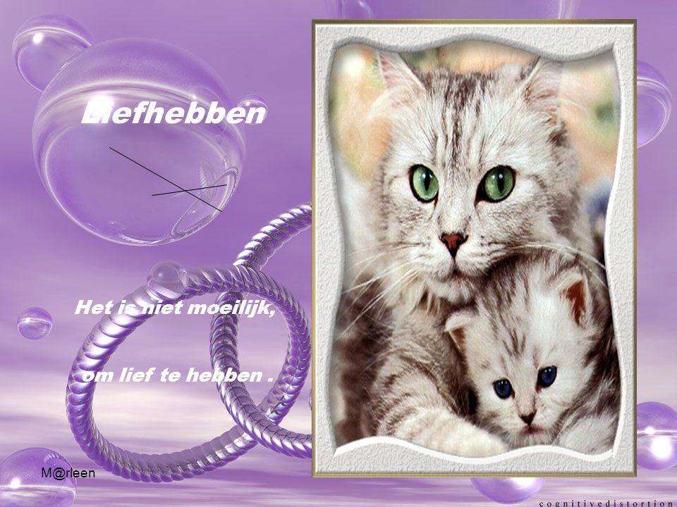 M@rleen Liefhebben Het is niet moeilijk, om lief te hebben.