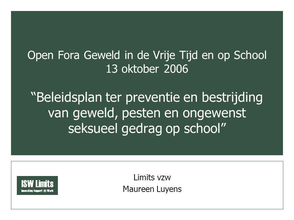 ISW Limits Innovating Support @ Work Open Fora Geweld in de Vrije Tijd en op School 13 oktober 2006 Beleidsplan ter preventie en bestrijding van geweld, pesten en ongewenst seksueel gedrag op school Limits vzw Maureen Luyens