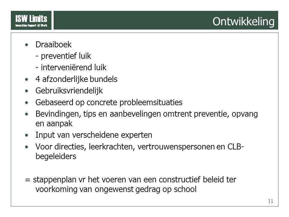 ISW Limits Innovating Support @ Work 11 Ontwikkeling Draaiboek - preventief luik - interveniërend luik 4 afzonderlijke bundels Gebruiksvriendelijk Gebaseerd op concrete probleemsituaties Bevindingen, tips en aanbevelingen omtrent preventie, opvang en aanpak Input van verscheidene experten Voor directies, leerkrachten, vertrouwenspersonen en CLB- begeleiders = stappenplan vr het voeren van een constructief beleid ter voorkoming van ongewenst gedrag op school