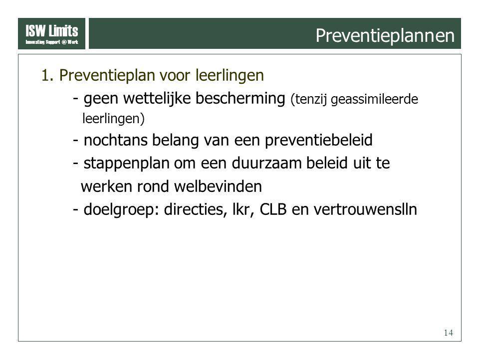 ISW Limits Innovating Support @ Work 14 Preventieplannen 1. Preventieplan voor leerlingen - geen wettelijke bescherming (tenzij geassimileerde leerlin