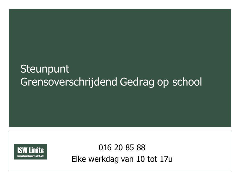 ISW Limits Innovating Support @ Work Steunpunt Grensoverschrijdend Gedrag op school 016 20 85 88 Elke werkdag van 10 tot 17u