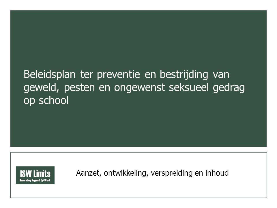ISW Limits Innovating Support @ Work Beleidsplan ter preventie en bestrijding van geweld, pesten en ongewenst seksueel gedrag op school Aanzet, ontwikkeling, verspreiding en inhoud
