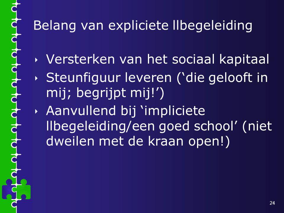 24 Belang van expliciete llbegeleiding  Versterken van het sociaal kapitaal  Steunfiguur leveren ('die gelooft in mij; begrijpt mij!')  Aanvullend bij 'impliciete llbegeleiding/een goed school' (niet dweilen met de kraan open!)