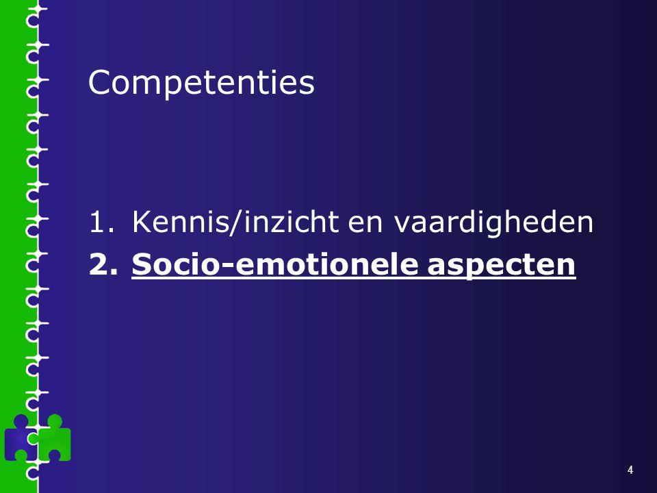 4 Competenties 1.Kennis/inzicht en vaardigheden 2.Socio-emotionele aspecten