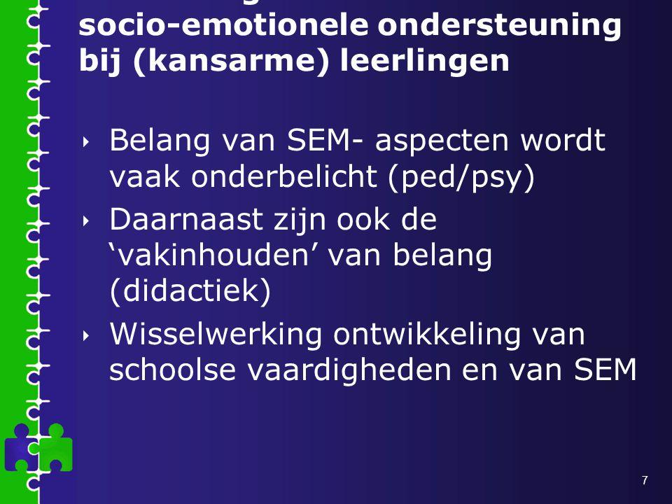 7 Het belang van socio-emotionele ondersteuning bij (kansarme) leerlingen  Belang van SEM- aspecten wordt vaak onderbelicht (ped/psy)  Daarnaast zijn ook de 'vakinhouden' van belang (didactiek)  Wisselwerking ontwikkeling van schoolse vaardigheden en van SEM