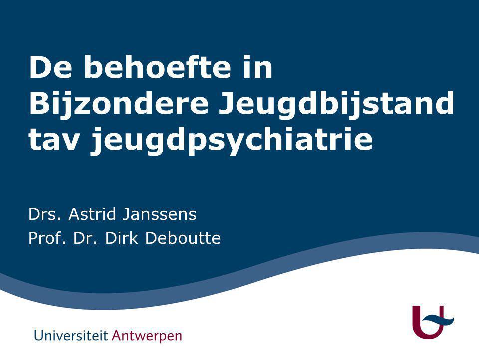 De behoefte in Bijzondere Jeugdbijstand tav jeugdpsychiatrie Drs. Astrid Janssens Prof. Dr. Dirk Deboutte