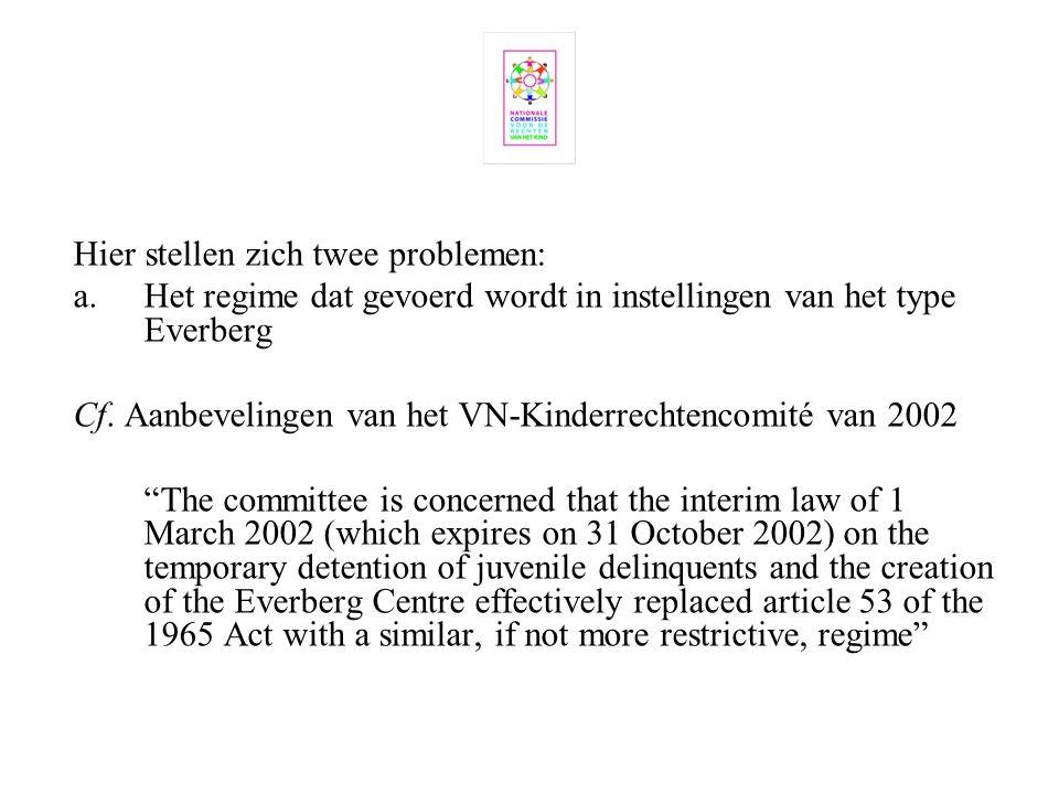 Hier stellen zich twee problemen: a. Het regime dat gevoerd wordt in instellingen van het type Everberg Cf. Aanbevelingen van het VN-Kinderrechtencomi