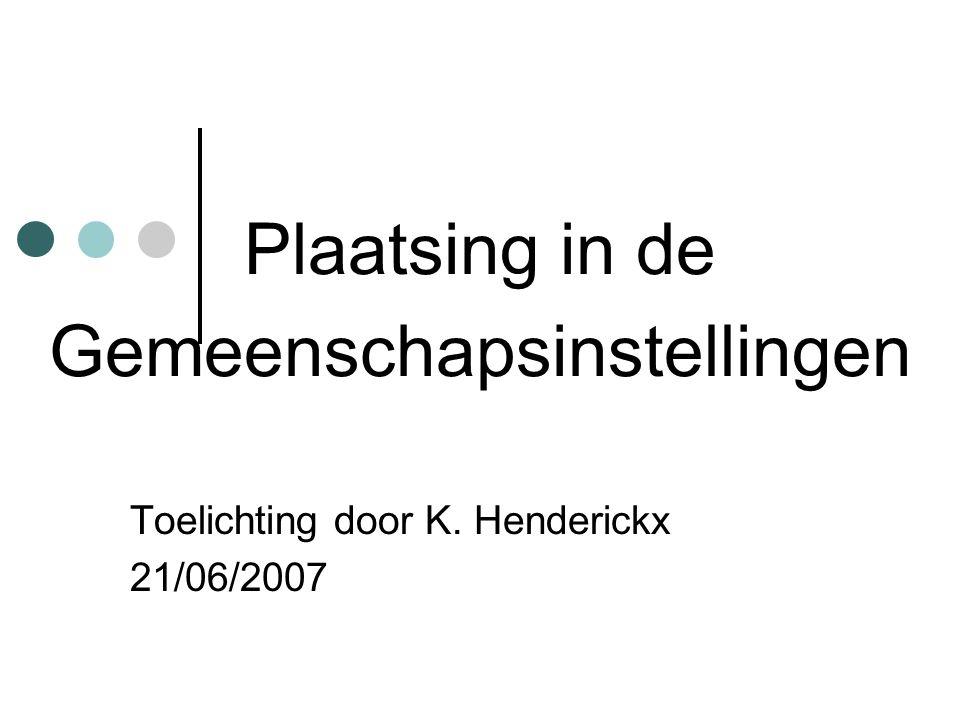 Plaatsing in de Gemeenschapsinstellingen Toelichting door K. Henderickx 21/06/2007