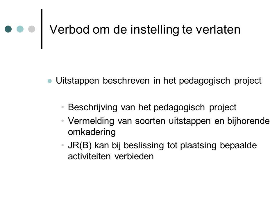 Verbod om de instelling te verlaten Uitstappen beschreven in het pedagogisch project Beschrijving van het pedagogisch project Vermelding van soorten uitstappen en bijhorende omkadering JR(B) kan bij beslissing tot plaatsing bepaalde activiteiten verbieden