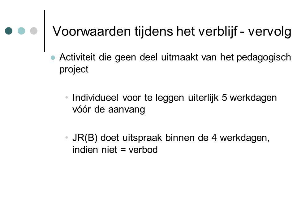 Voorwaarden tijdens het verblijf - vervolg Activiteit die geen deel uitmaakt van het pedagogisch project Individueel voor te leggen uiterlijk 5 werkdagen vóór de aanvang JR(B) doet uitspraak binnen de 4 werkdagen, indien niet = verbod