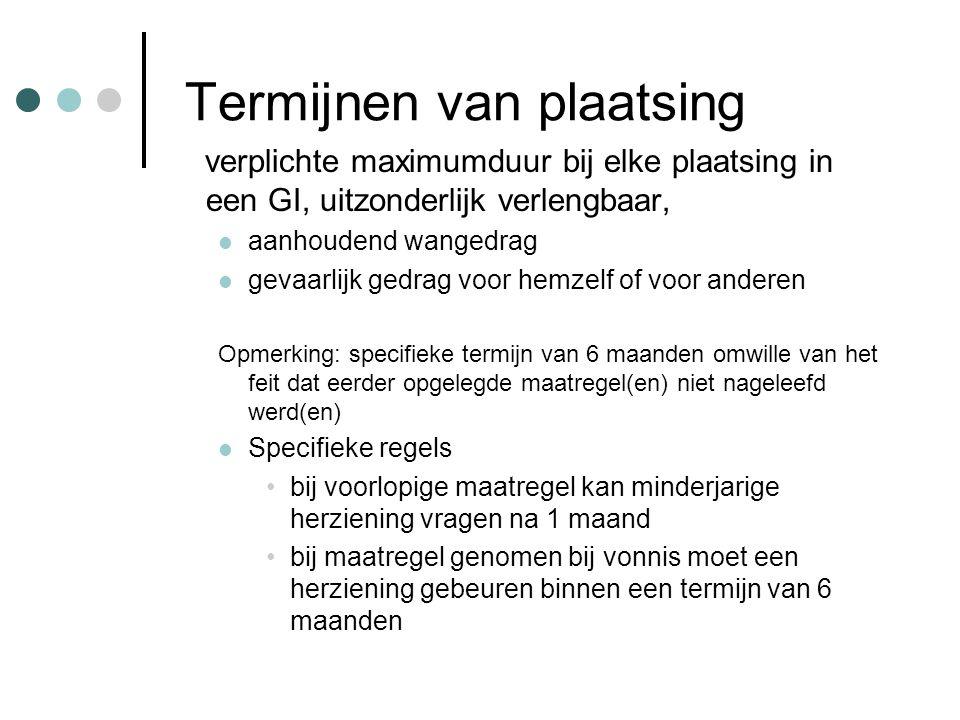 Termijnen van plaatsing verplichte maximumduur bij elke plaatsing in een GI, uitzonderlijk verlengbaar, aanhoudend wangedrag gevaarlijk gedrag voor hemzelf of voor anderen Opmerking: specifieke termijn van 6 maanden omwille van het feit dat eerder opgelegde maatregel(en) niet nageleefd werd(en) Specifieke regels bij voorlopige maatregel kan minderjarige herziening vragen na 1 maand bij maatregel genomen bij vonnis moet een herziening gebeuren binnen een termijn van 6 maanden