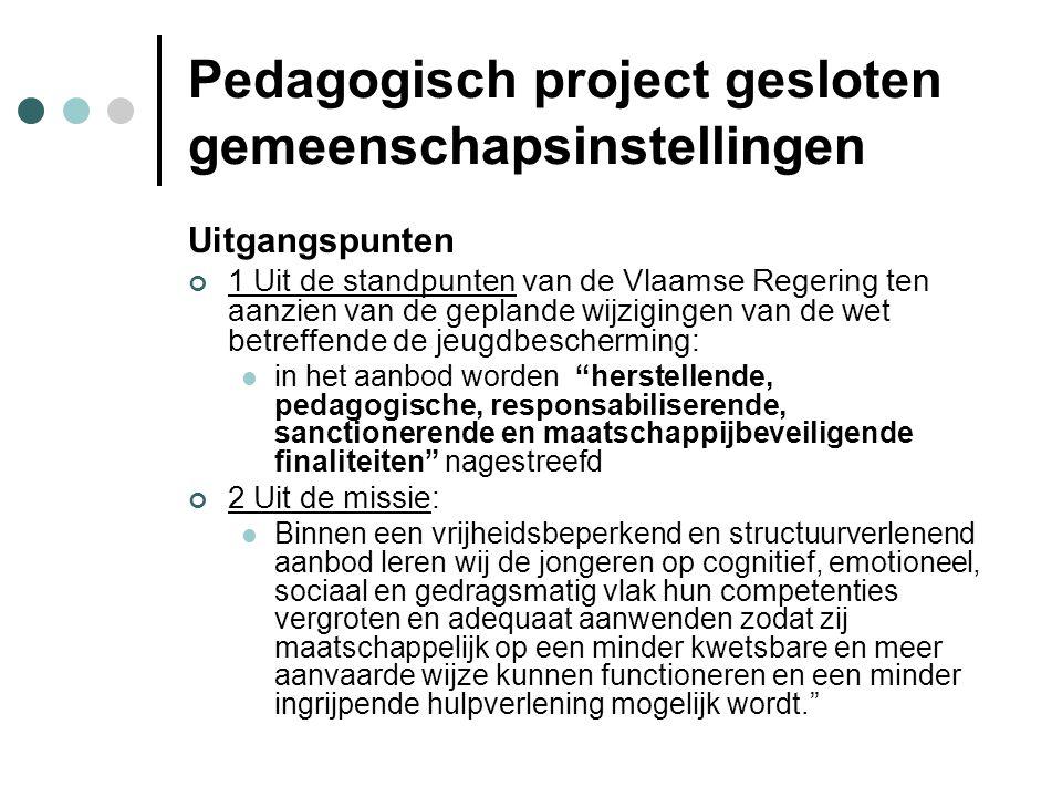 Pedagogisch project gesloten gemeenschapsinstellingen Uitgangspunten 1 Uit de standpunten van de Vlaamse Regering ten aanzien van de geplande wijzigingen van de wet betreffende de jeugdbescherming: in het aanbod worden herstellende, pedagogische, responsabiliserende, sanctionerende en maatschappijbeveiligende finaliteiten nagestreefd 2 Uit de missie: Binnen een vrijheidsbeperkend en structuurverlenend aanbod leren wij de jongeren op cognitief, emotioneel, sociaal en gedragsmatig vlak hun competenties vergroten en adequaat aanwenden zodat zij maatschappelijk op een minder kwetsbare en meer aanvaarde wijze kunnen functioneren en een minder ingrijpende hulpverlening mogelijk wordt.