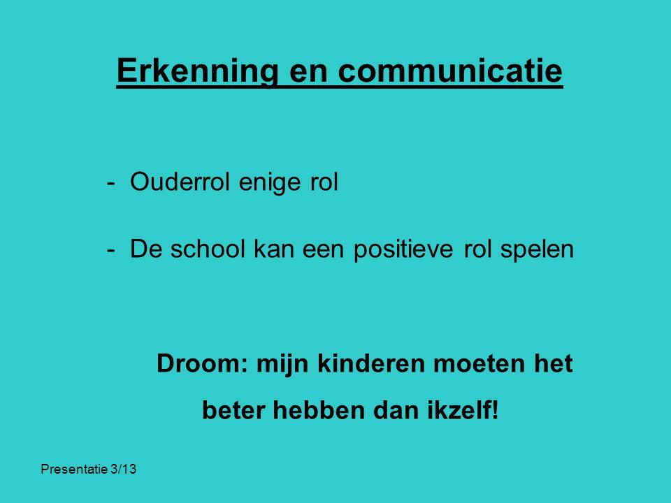 Presentatie 3/13 Erkenning en communicatie - Ouderrol enige rol - De school kan een positieve rol spelen Droom: mijn kinderen moeten het beter hebben