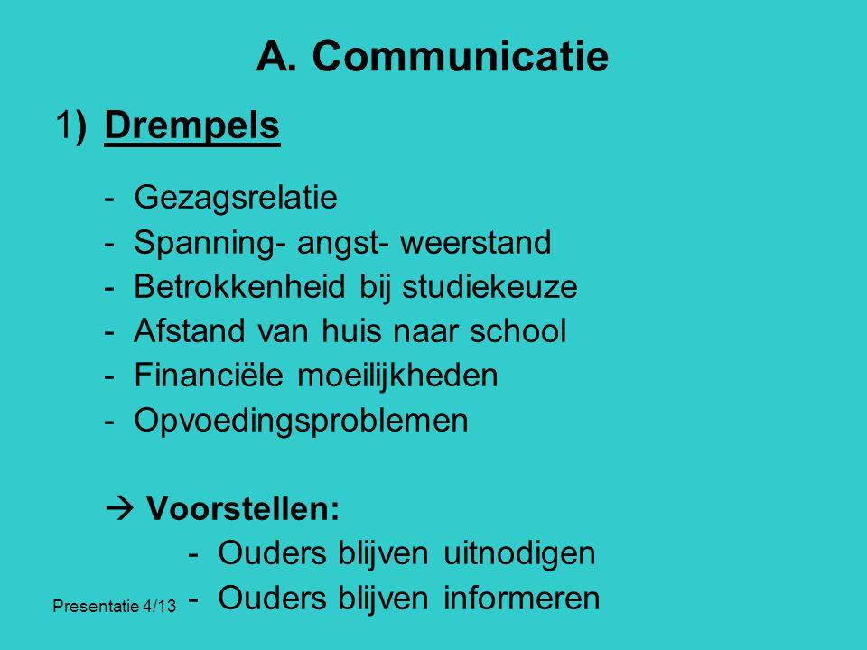Presentatie 4/13 A. Communicatie 1)Drempels - Gezagsrelatie - Spanning- angst- weerstand - Betrokkenheid bij studiekeuze - Afstand van huis naar schoo