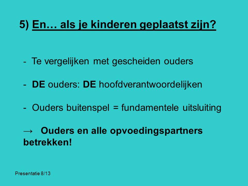 Presentatie 8/13 5) En… als je kinderen geplaatst zijn? - Te vergelijken met gescheiden ouders - DE ouders: DE hoofdverantwoordelijken - Ouders buiten