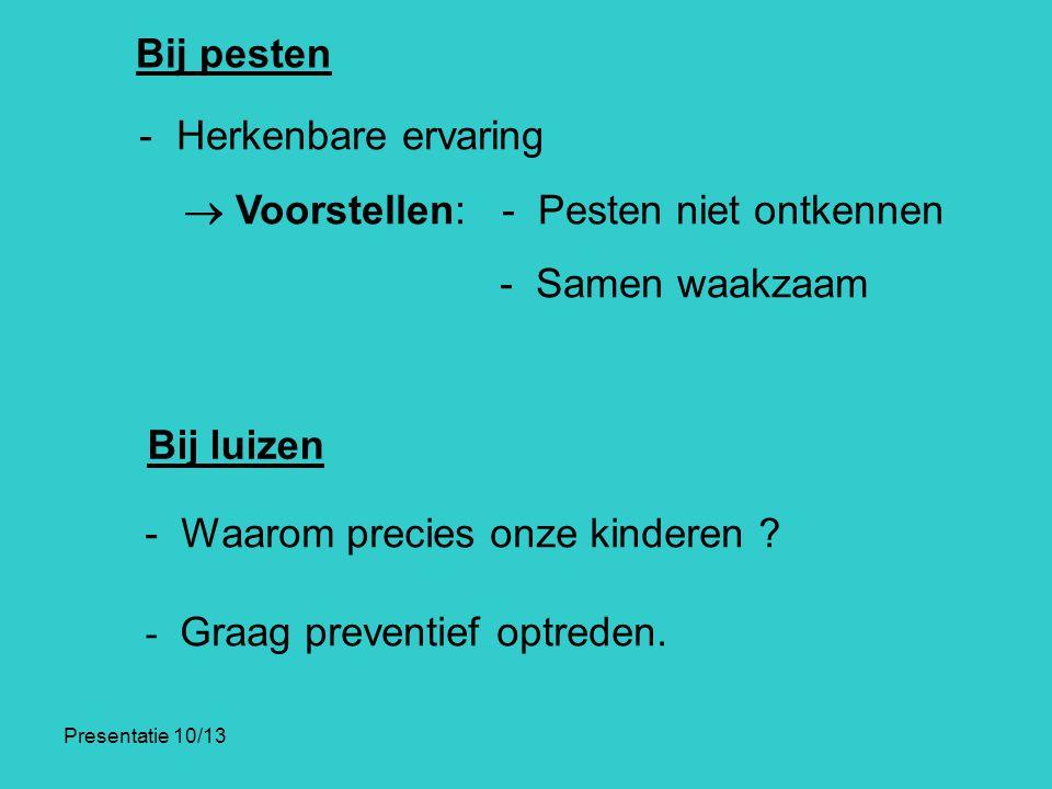 Presentatie 10/13 Bij pesten - Herkenbare ervaring  Voorstellen: - Pesten niet ontkennen - Samen waakzaam Bij luizen - Waarom precies onze kinderen ?