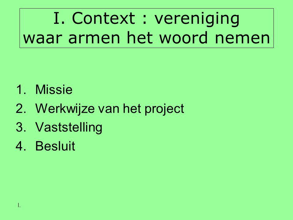 I. I. Context : vereniging waar armen het woord nemen 1.Missie 2.Werkwijze van het project 3.Vaststelling 4.Besluit