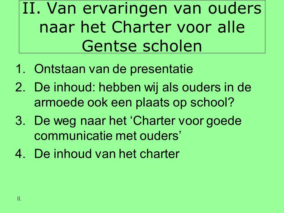 II. II. Van ervaringen van ouders naar het Charter voor alle Gentse scholen 1.Ontstaan van de presentatie 2.De inhoud: hebben wij als ouders in de arm