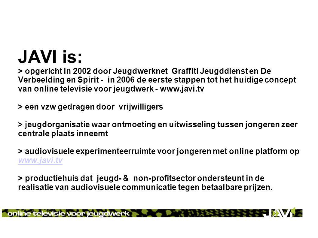 JAVI is: > opgericht in 2002 door Jeugdwerknet Graffiti Jeugddienst en De Verbeelding en Spirit - in 2006 de eerste stappen tot het huidige concept van online televisie voor jeugdwerk - www.javi.tv > een vzw gedragen door vrijwilligers > jeugdorganisatie waar ontmoeting en uitwisseling tussen jongeren zeer centrale plaats inneemt > audiovisuele experimenteerruimte voor jongeren met online platform op www.javi.tv www.javi.tv > productiehuis dat jeugd- & non-profitsector ondersteunt in de realisatie van audiovisuele communicatie tegen betaalbare prijzen.